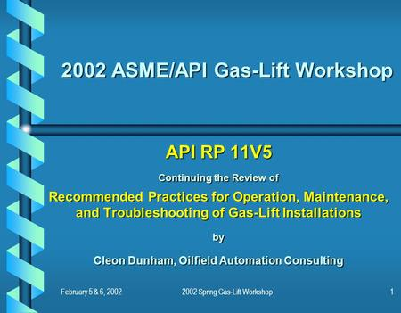 February 5 & 6, 20022002 Spring Gas-Lift Workshop1 2002 ASME/API Gas-Lift Workshop API RP 11V5 Continuing the Review of Recommended Practices for Operation,