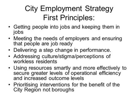 City Employment Strategy First Principles: Getting people into jobs and keeping them in jobs Meeting the needs of employers and ensuring that people are.