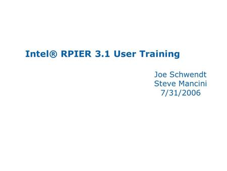 Intel® RPIER 3.1 User Training Joe Schwendt Steve Mancini 7/31/2006.