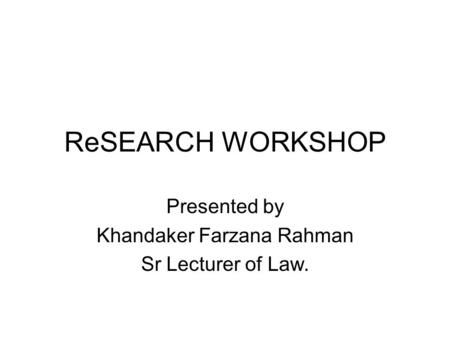 ReSEARCH WORKSHOP Presented by Khandaker Farzana Rahman Sr Lecturer of Law.