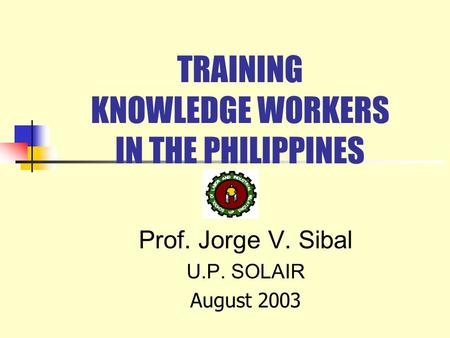TRAINING KNOWLEDGE WORKERS IN THE PHILIPPINES Prof. Jorge V. Sibal U.P. SOLAIR August 2003.