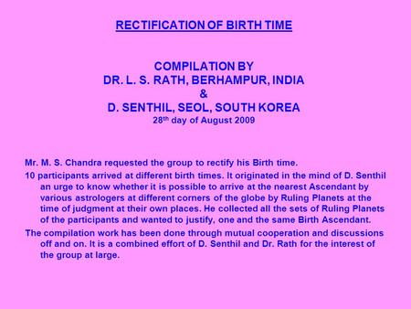 RECTIFICATION OF BIRTH TIME COMPILATION BY DR. L. S. RATH, BERHAMPUR, INDIA & D. SENTHIL, SEOL, SOUTH KOREA 28 th day of August 2009 Mr. M. S. Chandra.
