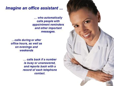 Imagine an office assistant... …calls during or after office hours, as well as on evenings and weekends … who automatically calls people with appointment.