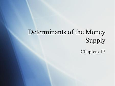 Determinants of the Money Supply Chapters 17. Overview Review of Simple Money Multiplier Connect Monetary Base to Money Supply Factors influencing the.