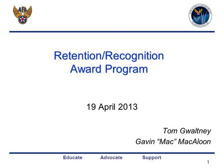 Educate Advocate Support Retention/Recognition Award Program 19 April 2013 Tom Gwaltney Gavin Mac MacAloon 1.