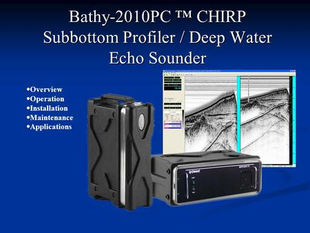 Bathy-2010PC CHIRP Subbottom Profiler / Deep Water Echo Sounder Overview Operation Installation Maintenance Applications.