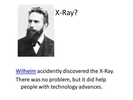 X-Ray? WilhelmWilhelm accidently discovered the X-Ray. There was no problem, but it did help people with technology advances.