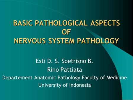 BASIC PATHOLOGICAL ASPECTS OF NERVOUS SYSTEM PATHOLOGY Esti D. S. Soetrisno B. Rino Pattiata Departement Anatomic Pathology Faculty of Medicine University.
