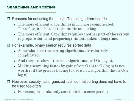 Lecture 1 -- 1Computer Science I - Martin Hardwick Searching and sorting rReasons for not using the most efficient algorithm include: l The more efficient.