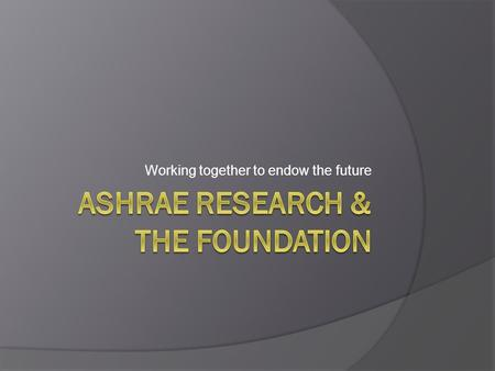 Working together to endow the future. History Began in 1994 Originally envisioned to provide ongoing, endowed support for Research, Scholarships & ASHRAE.
