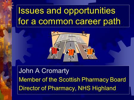 Issues and opportunities for a common career path John A Cromarty Member of the Scottish Pharmacy Board Director of Pharmacy, NHS Highland.