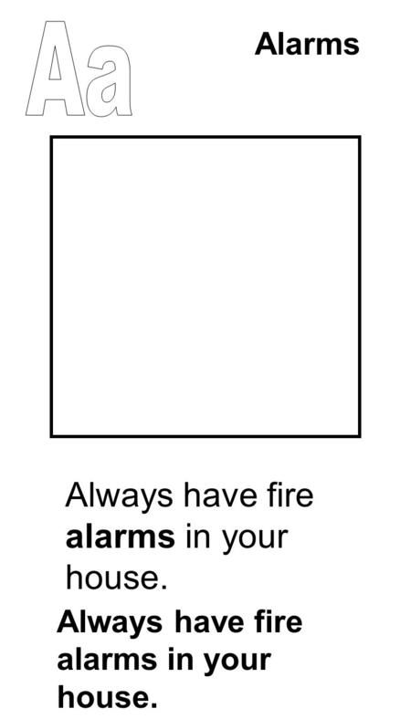 Alarms Always have fire alarms in your house.. Never take the batteries out of the smoke detector Never take the batteries out of the smoke detector.