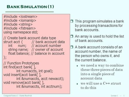 Lecture 1 -- 1Computer Science I - Martin Hardwick Bank Simulation (1) #include using namespace std; // Create bank account data type struct acct { //