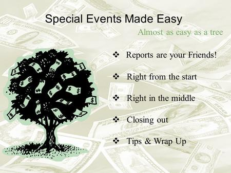 Special Events Made Easy Almost as easy as a tree Reports are your Friends! Right from the start Right in the middle Closing out Tips & Wrap Up.