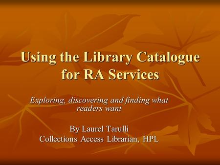 Using the Library Catalogue for RA Services Exploring, discovering and finding what readers want By Laurel Tarulli Collections Access Librarian, HPL.