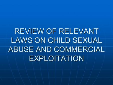 REVIEW OF RELEVANT LAWS ON CHILD SEXUAL ABUSE AND COMMERCIAL EXPLOITATION.