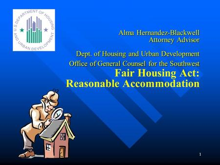 1 Alma Hernandez-Blackwell Attorney Advisor Dept. of Housing and Urban Development Office of General Counsel for the Southwest Alma Hernandez-Blackwell.