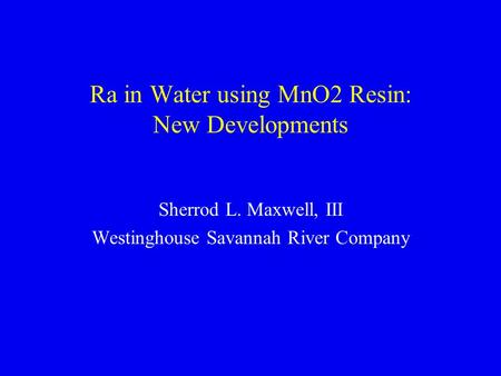 Ra in Water using MnO2 Resin: New Developments Sherrod L. Maxwell, III Westinghouse Savannah River Company.