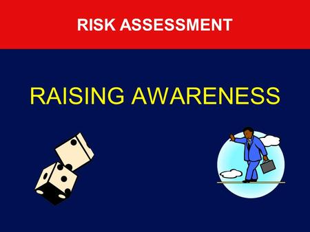 RISK ASSESSMENT RAISING AWARENESS RISK ASSESSMENT Purpose Explain the risk assessment process Detail 5 basic steps for carrying out a risk assessment.