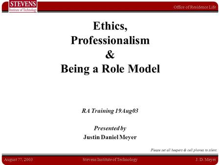 Office of Residence Life August ??, 2003Stevens Institute of TechnologyJ. D. Meyer Ethics, Professionalism & Being a Role Model RA Training 19Aug03 Presented.