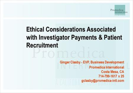 Ethical Considerations Associated with Investigator Payments & Patient Recruitment Ginger Clasby - EVP, Business Development Promedica International Costa.