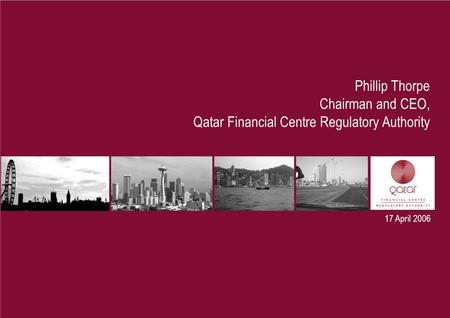17 April 2006 Phillip Thorpe Chairman and CEO, Qatar Financial Centre Regulatory Authority.