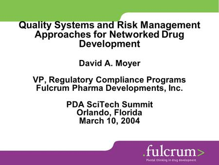 Quality Systems and Risk Management Approaches for Networked Drug Development David A. Moyer VP, Regulatory Compliance Programs Fulcrum Pharma Developments,