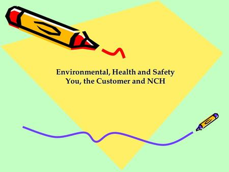 Environmental, Health and Safety You, the Customer and NCH Environmental, Health and Safety You, the Customer and NCH.