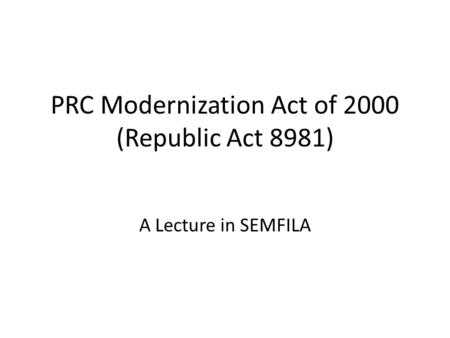 PRC Modernization Act of 2000 (Republic Act 8981) A Lecture in SEMFILA.