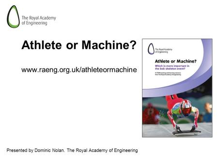 Athlete or Machine? www.raeng.org.uk/athleteormachine Presented by Dominic Nolan. The Royal Academy of Engineering.