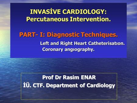 INVASİVE CARDIOLOGY: Percutaneous Intervention. PART- I: Diagnostic Techniques. Left and Right Heart Catheterisatıon. Coronary angıography. Prof Dr Rasim.