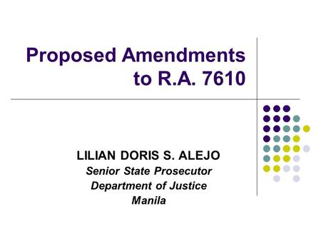 Proposed Amendments to R.A. 7610 LILIAN DORIS S. ALEJO Senior State Prosecutor Department of Justice Manila.