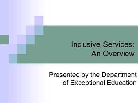Inclusive Services: An Overview Presented by the Department of Exceptional Education.