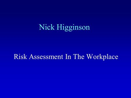 Nick Higginson Risk Assessment In The Workplace. Objectives By the end of this presentation you will know: What risk assessment is; Where the need for.