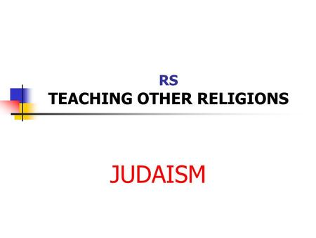 RS TEACHING OTHER RELIGIONS JUDAISM. The HISTORY 4000 years ago tribes of people inhabited the Middle East – Jews. The first Jew (according to the Jewish.