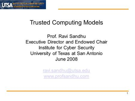 INSTITUTE FOR CYBER SECURITY 1 Trusted Computing Models Prof. Ravi Sandhu Executive Director and Endowed Chair Institute for Cyber Security University.