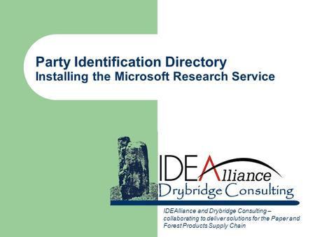 Drybridge Consulting Party Identification Directory Installing the Microsoft Research Service IDEAlliance and Drybridge Consulting – collaborating to deliver.