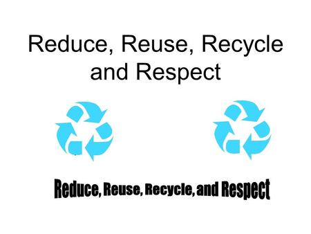 Reduce, Reuse, Recycle and Respect Reduce To reduce the size, number, or use of something is very important. Each person in the US produces four pounds.