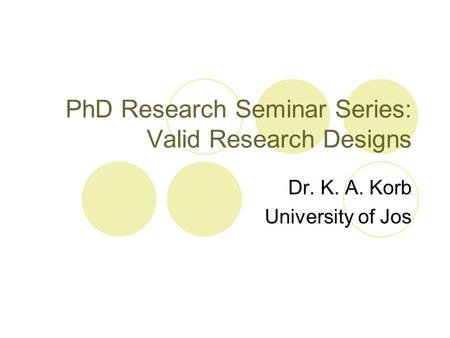 PhD Research Seminar Series: Valid Research Designs Dr. K. A. Korb University of Jos.