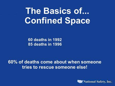 The Basics of... Confined Space 60 deaths in 1992 85 deaths in 1996 60% of deaths come about when someone tries to rescue someone else!