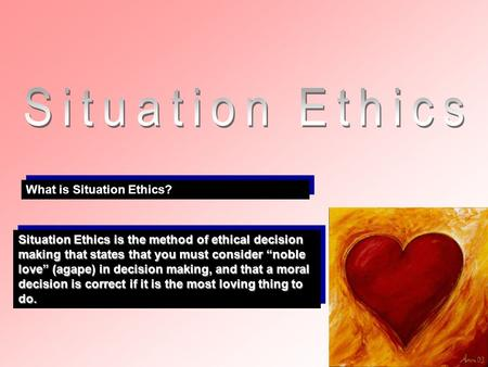 What is Situation Ethics? Situation Ethics is the method of ethical decision making that states that you must consider noble love (agape) in decision making,