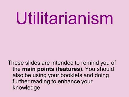 Utilitarianism These slides are intended to remind you of the main points (features). You should also be using your booklets and doing further reading.