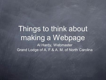 Things to think about making a Webpage Al Hardy, Webmaster Grand Lodge of A. F.& A. M. of North Carolina.