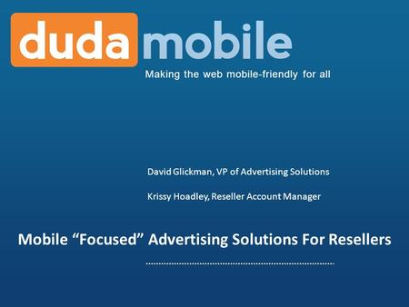 Making the web mobile-friendly for all Mobile Focused Advertising Solutions For Resellers David Glickman, VP of Advertising Solutions Krissy Hoadley, Reseller.