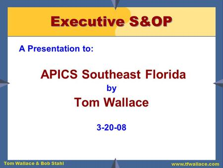 Tom Wallace & Bob Stahl www.tfwallace.com Executive S&OP A Presentation to: APICS Southeast Florida by Tom Wallace 3-20-08.
