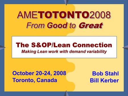 Bob Stahl & Bill Kerber www.tfwallace.com The S&OP/Lean Connection Making Lean work with demand variability Bob Stahl Bill Kerber October 20-24, 2008 Toronto,