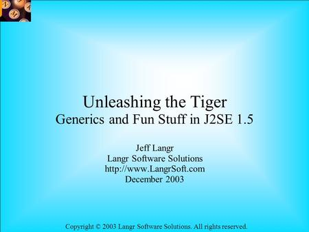 Copyright © 2003 Langr Software Solutions. All rights reserved. Unleashing the Tiger Generics and Fun Stuff in J2SE 1.5 Jeff Langr Langr Software Solutions.