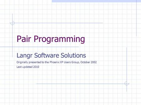 Pair Programming Langr Software Solutions Originally presented to the Phoenix XP Users Group, October 2002 Last updated 2010.