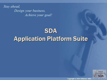 Copyright © SDA Software 2003 SDA Application Platform Suite Stay ahead, Design your business, Achieve your goal!