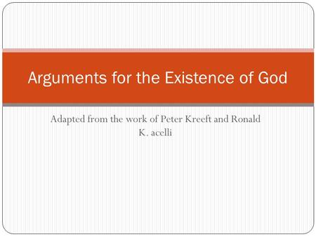 Adapted from the work of Peter Kreeft and Ronald K. acelli Arguments for the Existence of God.